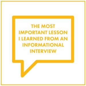 the most important lesson i learned from an informational interview